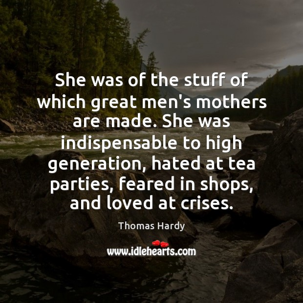 She was of the stuff of which great men's mothers are made. Thomas Hardy Picture Quote