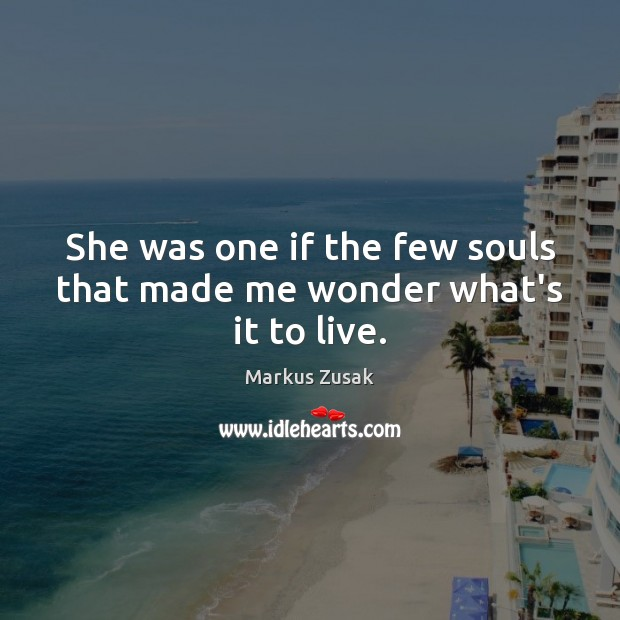 She was one if the few souls that made me wonder what's it to live. Markus Zusak Picture Quote