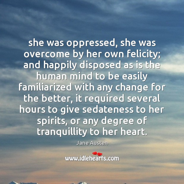 She was oppressed, she was overcome by her own felicity; and happily Jane Austen Picture Quote