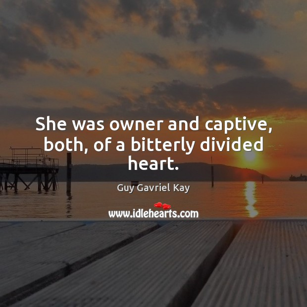 She was owner and captive, both, of a bitterly divided heart. Guy Gavriel Kay Picture Quote