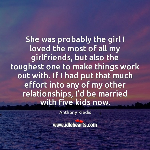 She was probably the girl I loved the most of all my Anthony Kiedis Picture Quote