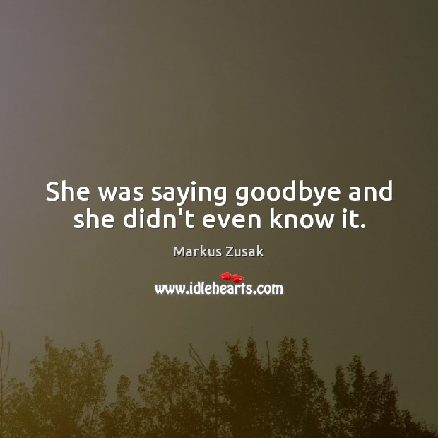 She was saying goodbye and she didn't even know it. Markus Zusak Picture Quote