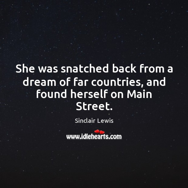 She was snatched back from a dream of far countries, and found herself on Main Street. Sinclair Lewis Picture Quote