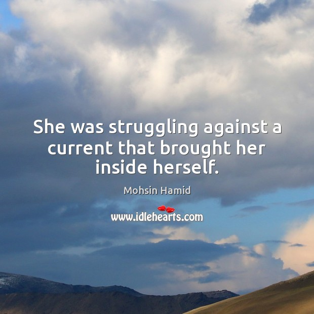 She was struggling against a current that brought her inside herself. Mohsin Hamid Picture Quote
