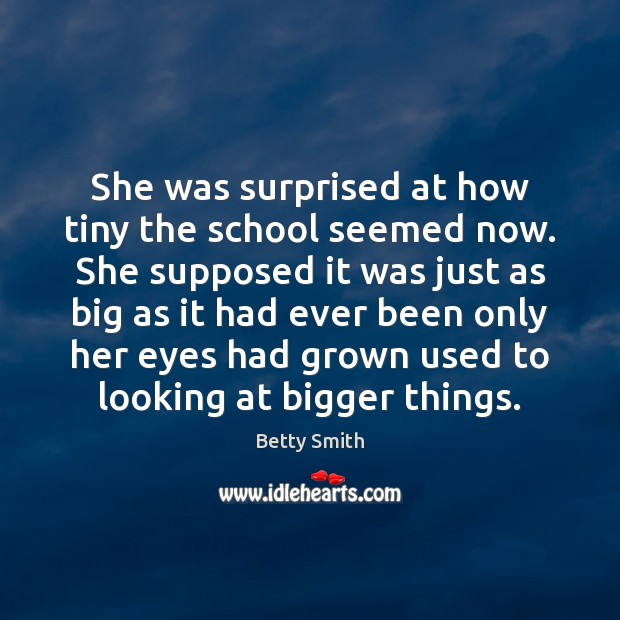 She was surprised at how tiny the school seemed now. She supposed Betty Smith Picture Quote