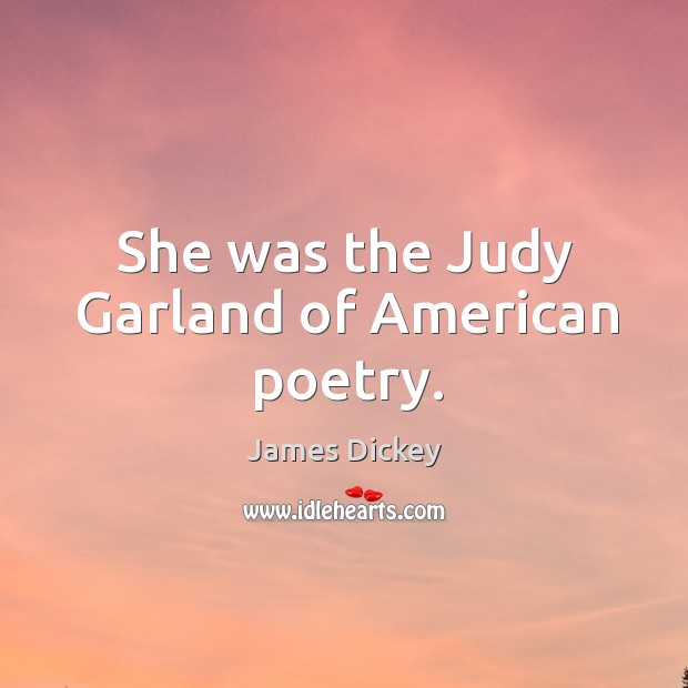 She was the judy garland of american poetry. James Dickey Picture Quote