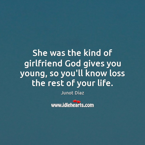She was the kind of girlfriend God gives you young, so you'll Junot Diaz Picture Quote
