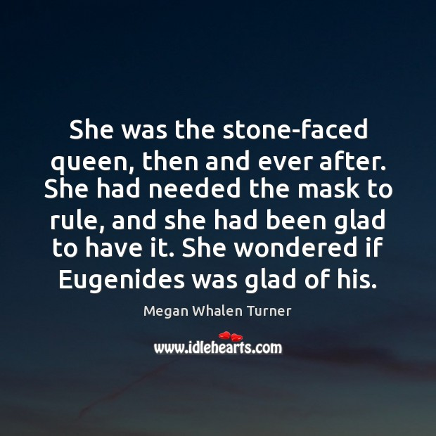 She was the stone-faced queen, then and ever after. She had needed Image