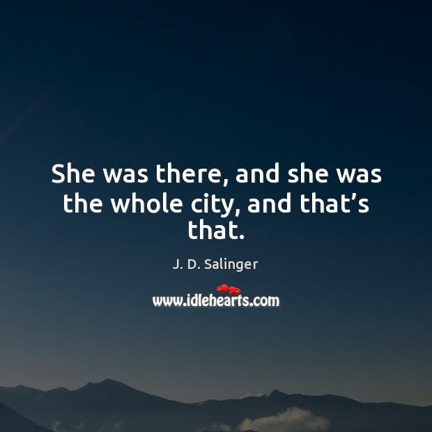 She was there, and she was the whole city, and that's that. J. D. Salinger Picture Quote