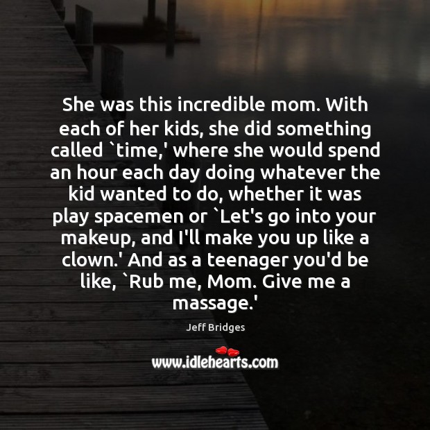 She was this incredible mom. With each of her kids, she did Jeff Bridges Picture Quote