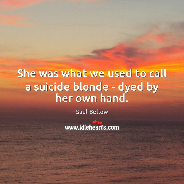 She was what we used to call a suicide blonde – dyed by her own hand. Saul Bellow Picture Quote