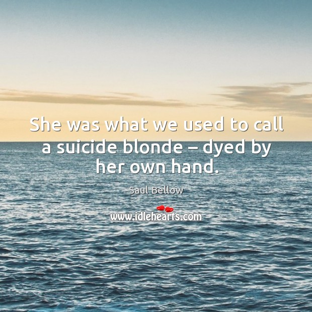She was what we used to call a suicide blonde – dyed by her own hand. Image