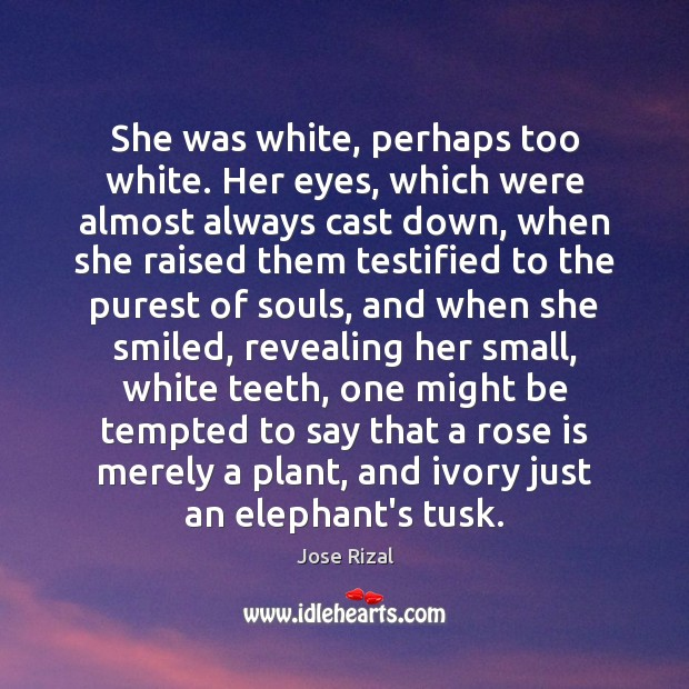 She was white, perhaps too white. Her eyes, which were almost always Jose Rizal Picture Quote
