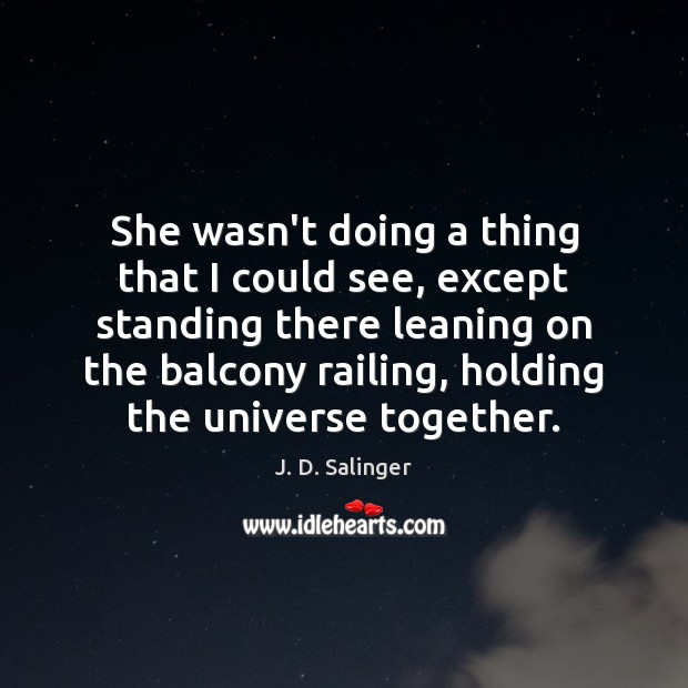 She wasn't doing a thing that I could see, except standing there J. D. Salinger Picture Quote