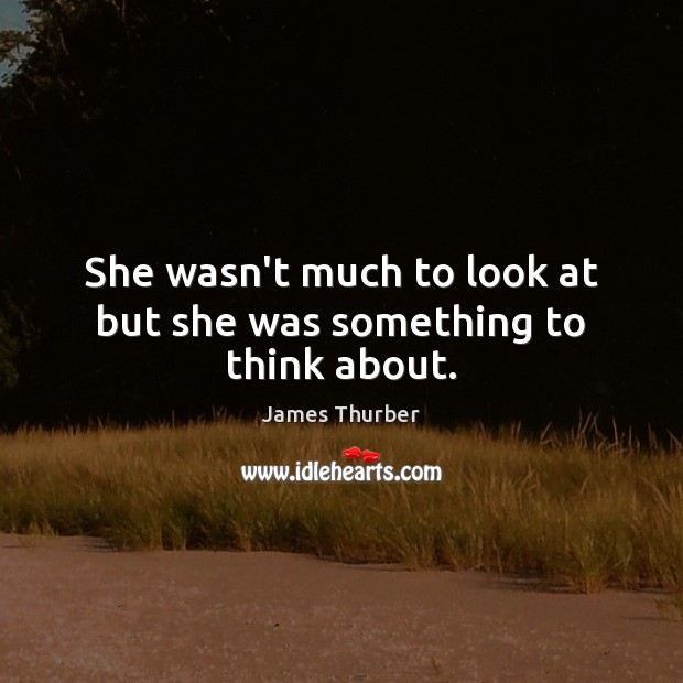 She wasn't much to look at but she was something to think about. James Thurber Picture Quote
