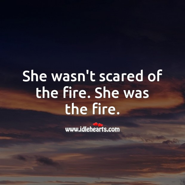 She wasn't scared of the fire. She was the fire. Women Quotes Image
