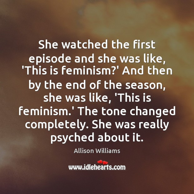 She watched the first episode and she was like, 'This is feminism? Image