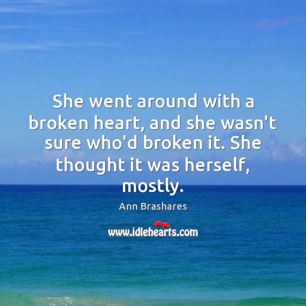 She went around with a broken heart, and she wasn't sure who'd Broken Heart Quotes Image