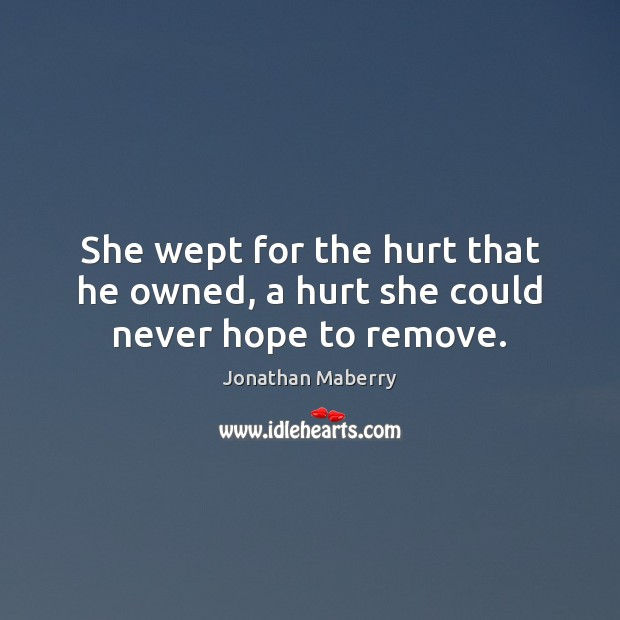 She wept for the hurt that he owned, a hurt she could never hope to remove. Image
