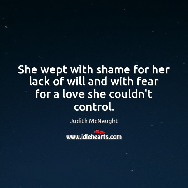 She wept with shame for her lack of will and with fear for a love she couldn't control. Judith McNaught Picture Quote
