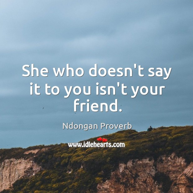 Image, She who doesn't say it to you isn't your friend.