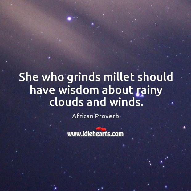 She who grinds millet should have wisdom about rainy clouds and winds. Image