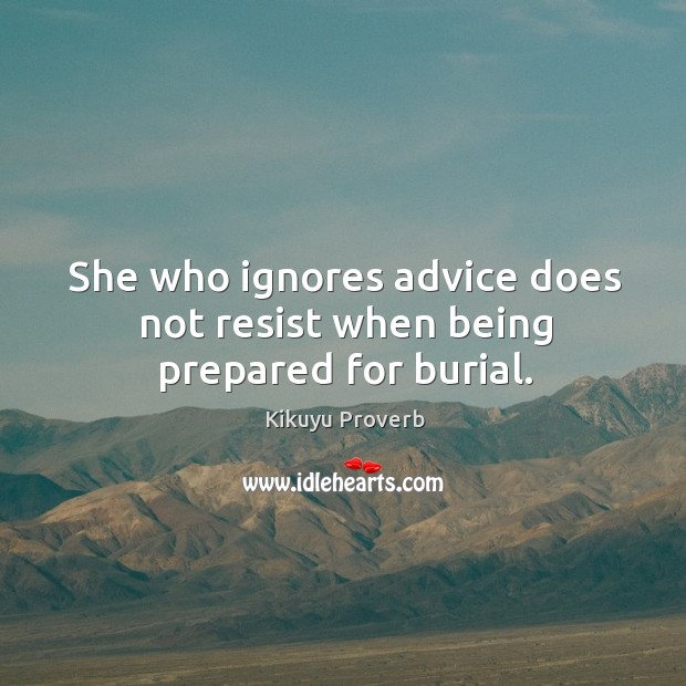 She who ignores advice does not resist when being prepared for burial. Kikuyu Proverbs Image