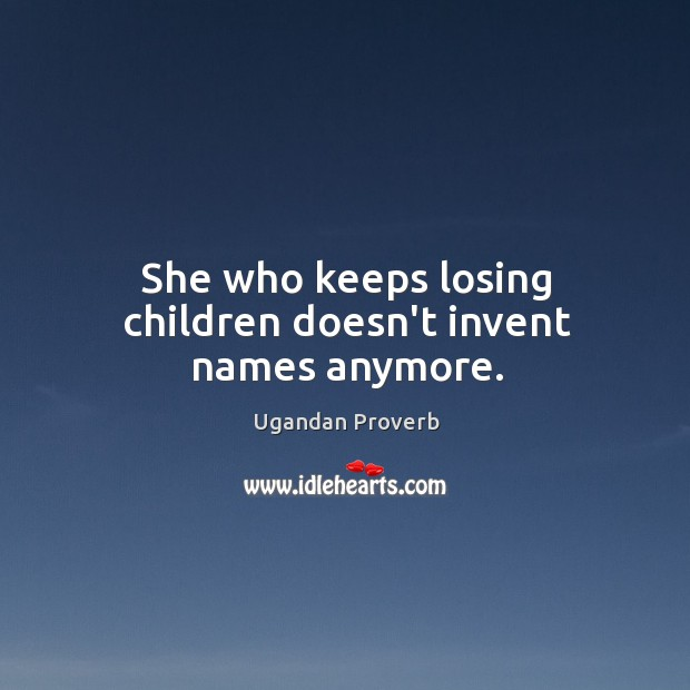 She who keeps losing children doesn't invent names anymore. Ugandan Proverbs Image