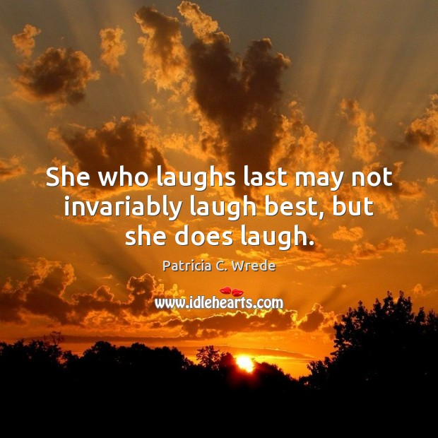 She who laughs last may not invariably laugh best, but she does laugh. Image