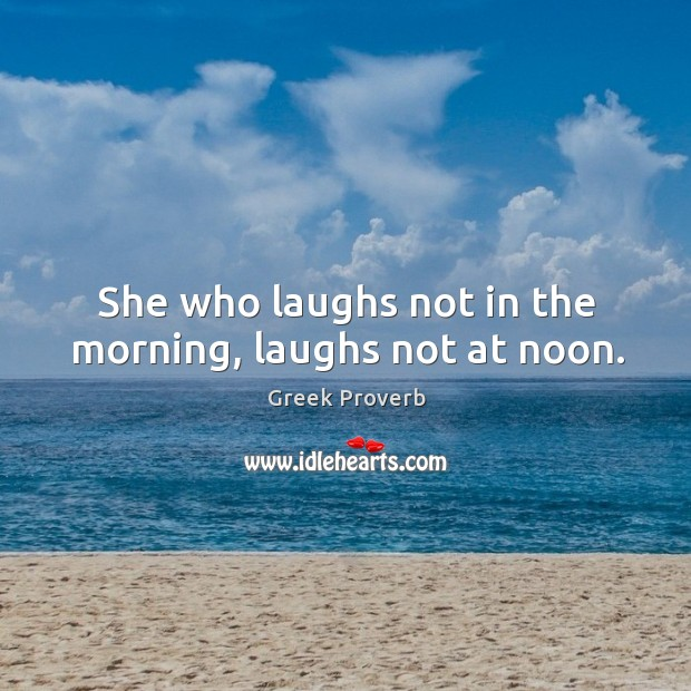 She who laughs not in the morning, laughs not at noon. Greek Proverbs Image