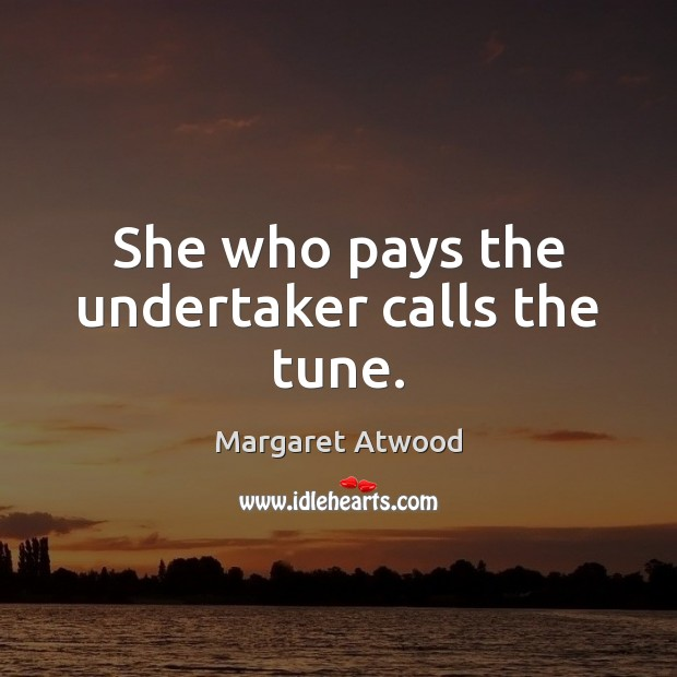 She who pays the undertaker calls the tune. Margaret Atwood Picture Quote