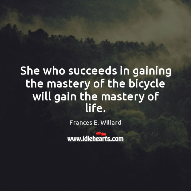 She who succeeds in gaining the mastery of the bicycle will gain the mastery of life. Image