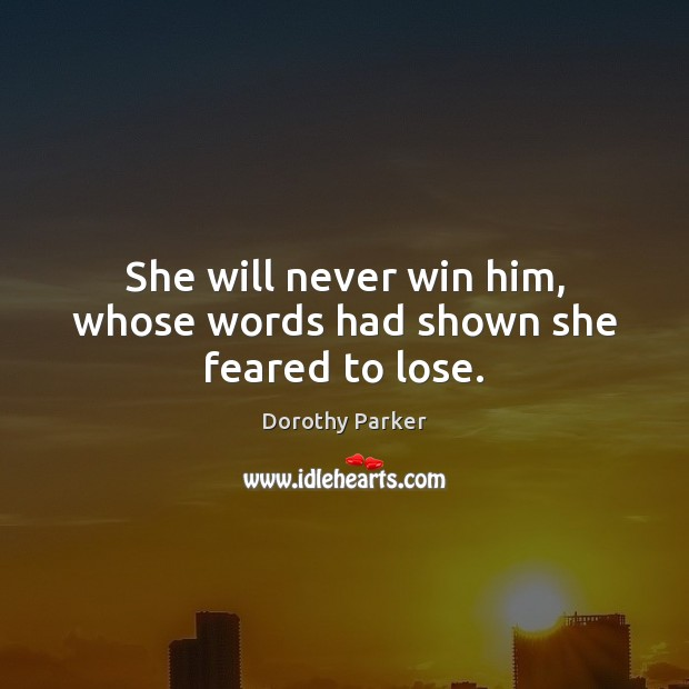 She will never win him, whose words had shown she feared to lose. Dorothy Parker Picture Quote