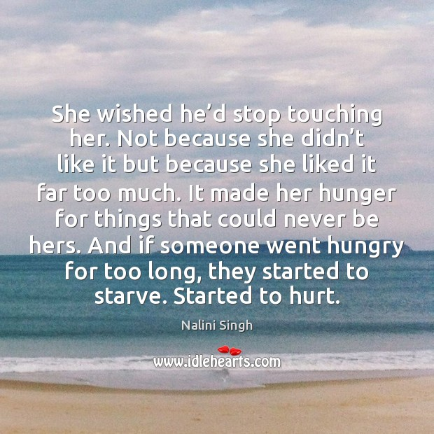 She wished he'd stop touching her. Not because she didn't Nalini Singh Picture Quote