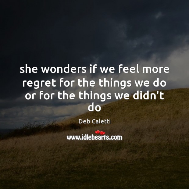 She wonders if we feel more regret for the things we do or for the things we didn't do Deb Caletti Picture Quote