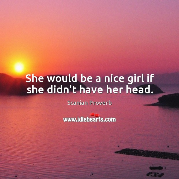 She would be a nice girl if she didn't have her head. Scanian Proverbs Image