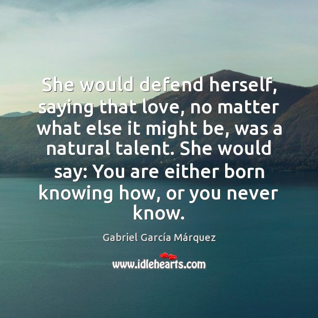 She would defend herself, saying that love, no matter what else it Gabriel García Márquez Picture Quote