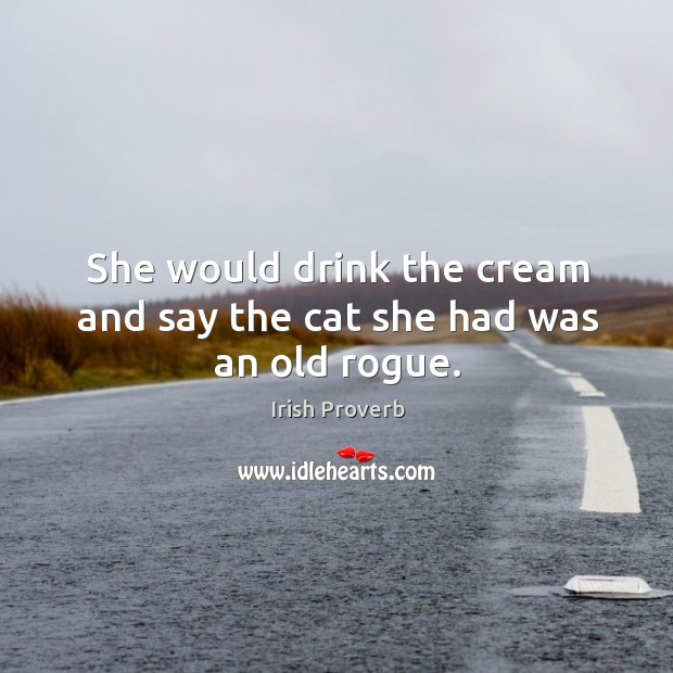 Image, She would drink the cream and say the cat she had was an old rogue.