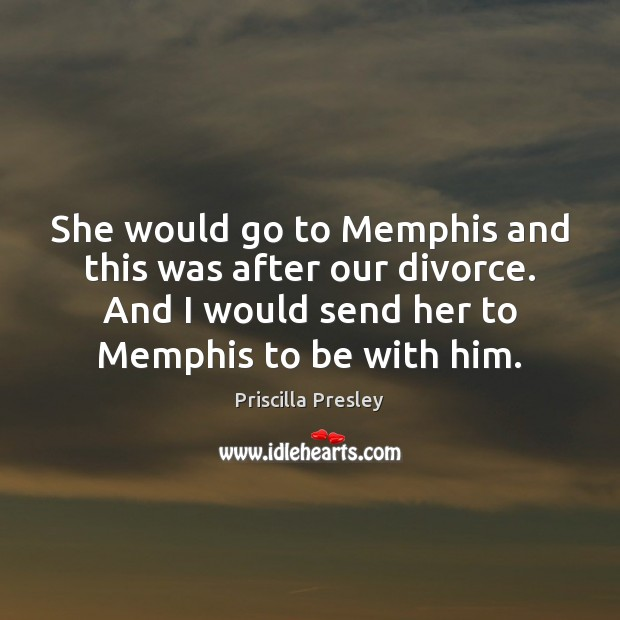 Image, She would go to Memphis and this was after our divorce. And