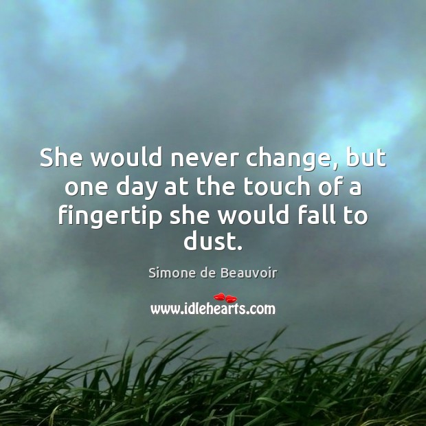 She would never change, but one day at the touch of a fingertip she would fall to dust. Image