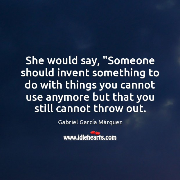 """She would say, """"Someone should invent something to do with things you Gabriel García Márquez Picture Quote"""