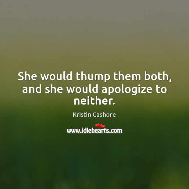 She would thump them both, and she would apologize to neither. Kristin Cashore Picture Quote