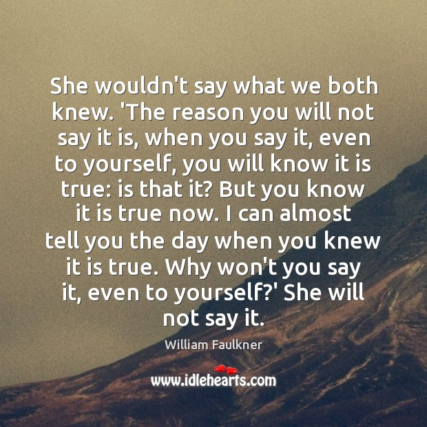 She wouldn't say what we both knew. 'The reason you will not William Faulkner Picture Quote