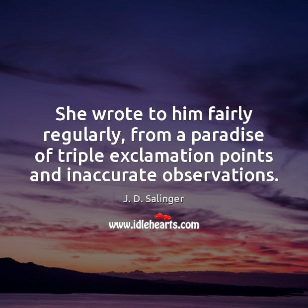 She wrote to him fairly regularly, from a paradise of triple exclamation J. D. Salinger Picture Quote