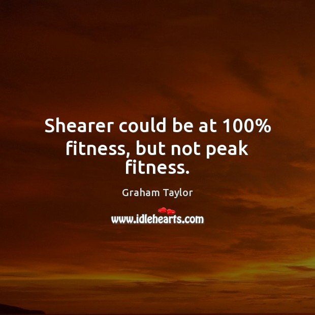 Shearer could be at 100% fitness, but not peak fitness. Fitness Quotes Image