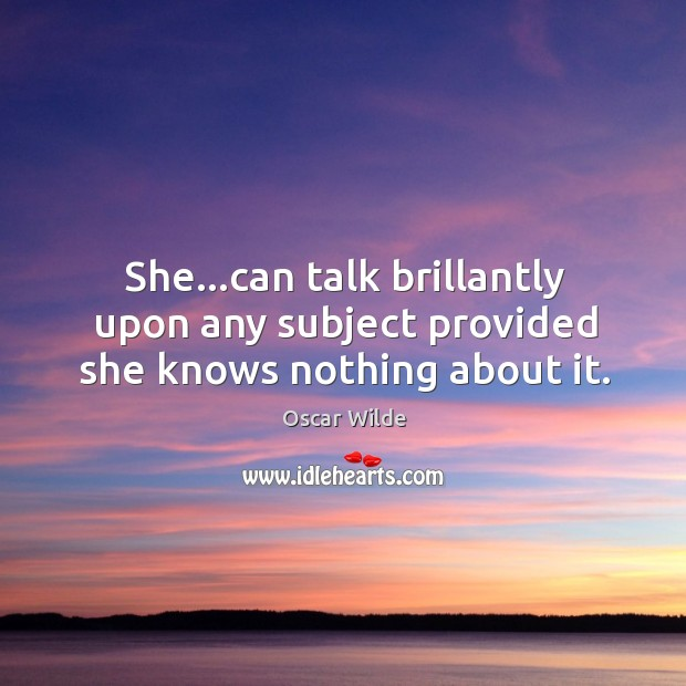 Image, She…can talk brillantly upon any subject provided she knows nothing about it.