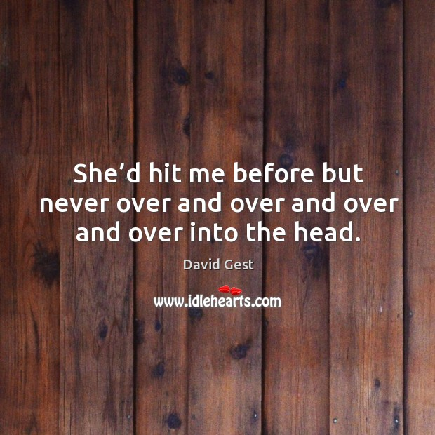 She'd hit me before but never over and over and over and over into the head. Image
