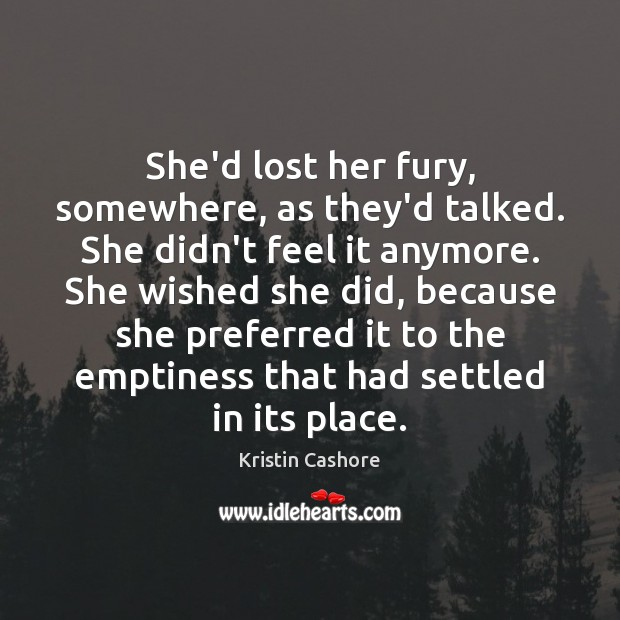 She'd lost her fury, somewhere, as they'd talked. She didn't feel it Kristin Cashore Picture Quote