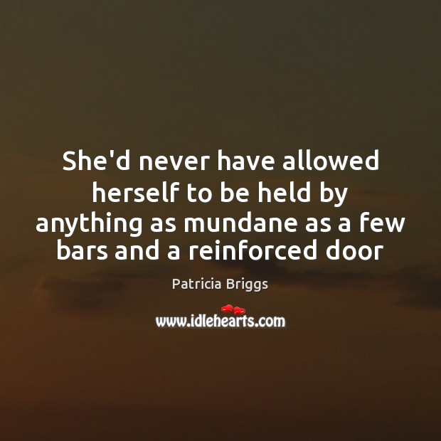 She'd never have allowed herself to be held by anything as mundane Patricia Briggs Picture Quote