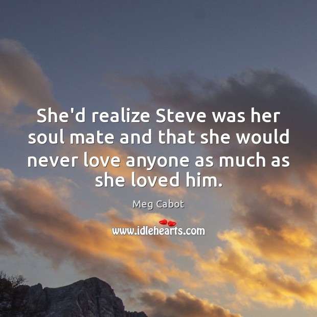 She'd realize Steve was her soul mate and that she would never Meg Cabot Picture Quote